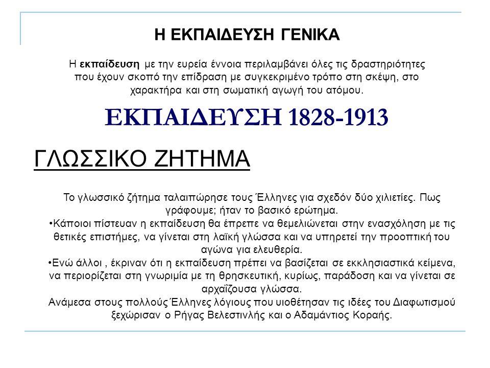 ΕΚΠΑΙΔΕΥΣΗ 1828-1913 ΓΛΩΣΣΙΚΟ ΖΗΤΗΜΑ Η ΕΚΠΑΙΔΕΥΣΗ ΓΕΝΙΚΑ Η εκπαίδευση με την ευρεία έννοια περιλαμβάνει όλες τις δραστηριότητες που έχουν σκοπό την επ