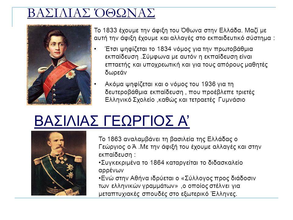 ΒΑΣΙΛΙΑΣ ΌΘΩΝΑΣ Το 1833 έχουμε την άφιξη του Όθωνα στην Ελλάδα. Μαζί με αυτή την άφιξη έχουμε και αλλαγές στο εκπαιδευτικό σύστημα : Έτσι ψηφίζεται το