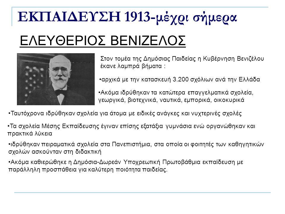ΕΚΠΑΙΔΕΥΣΗ 1913-μέχρι σήμερα ΕΛΕΥΘΕΡΙΟΣ ΒΕΝΙΖΕΛΟΣ Στον τομέα της Δημόσιας Παιδείας η Κυβέρνηση Βενιζέλου έκανε λαμπρά βήματα : αρχικά με την κατασκευή 3.200 σχόλιων ανά την Ελλάδα Ακόμα ιδρύθηκαν τα κατώτερα επαγγελματικά σχολεία, γεωργικά, βιοτεχνικά, ναυτικά, εμπορικά, οικοκυρικά Ταυτόχρονα ιδρύθηκαν σχολεία για άτομα με ειδικές ανάγκες και νυχτερινές σχολές Τα σχολεία Μέσης Εκπαίδευσης έγιναν επίσης εξατάξια γυμνάσια ενώ οργανώθηκαν και πρακτικά λύκεια ιδρύθηκαν πειραματικά σχολεία στα Πανεπιστήμια, στα οποία οι φοιτητές των καθηγητικών σχολών ασκούνταν στη διδακτική Ακόμα καθιερώθηκε η Δημόσια-Δωρεάν Υποχρεωτική Πρωτοβάθμια εκπαίδευση με παράλληλη προσπάθεια για καλύτερη ποιότητα παιδείας.
