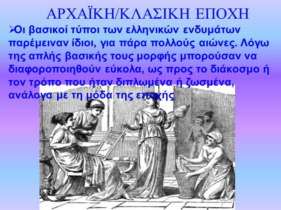 ΑΡΧΑΪΚΗ/ΚΛΑΣΙΚΗ ΕΠΟΧΗ  Οι βασικοί τύποι των ελληνικών ενδυμάτων παρέμειναν ίδιοι, για πάρα πολλούς αιώνες. Λόγω της απλής βασικής τους μορφής μπορούσ