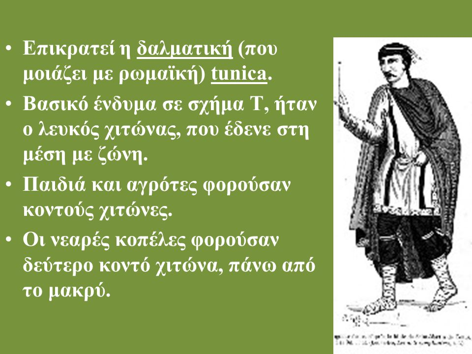 Επικρατεί η δαλματική (που μοιάζει με ρωμαϊκή) tunica. Βασικό ένδυμα σε σχήμα Τ, ήταν ο λευκός χιτώνας, που έδενε στη μέση με ζώνη. Παιδιά και αγρότες
