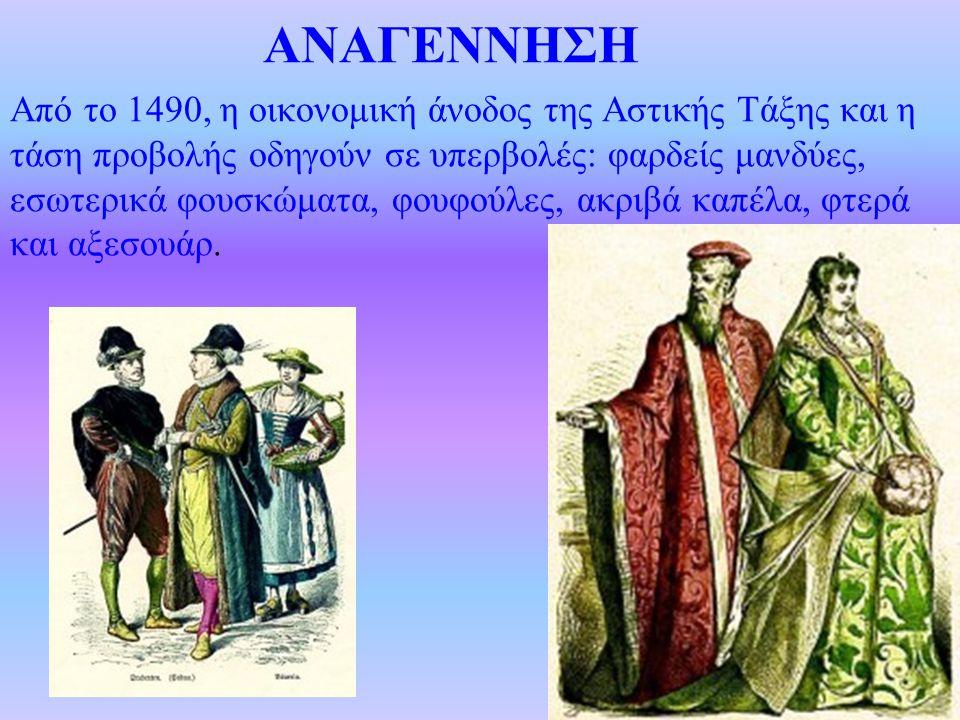 ΑΝΑΓΕΝΝΗΣΗ Από το 1490, η οικονομική άνοδος της Αστικής Τάξης και η τάση προβολής οδηγούν σε υπερβολές: φαρδείς μανδύες, εσωτερικά φουσκώματα, φουφούλ