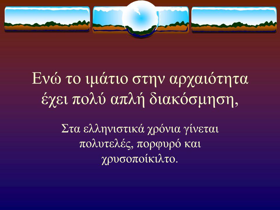 Ενώ το ιμάτιο στην αρχαιότητα έχει πολύ απλή διακόσμηση, Στα ελληνιστικά χρόνια γίνεται πολυτελές, πορφυρό και χρυσοποίκιλτο.