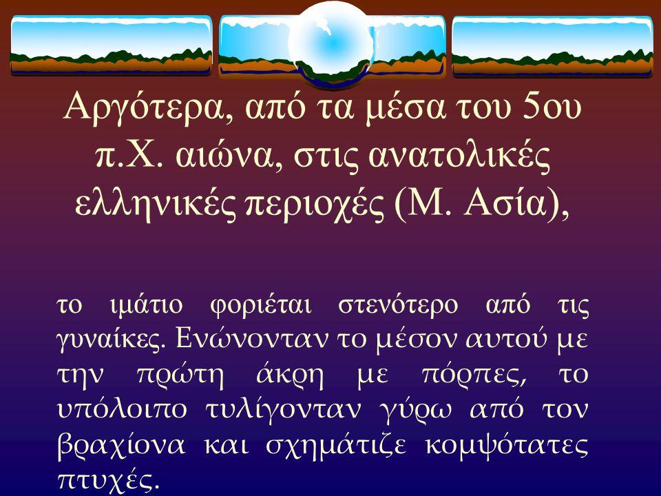 Αργότερα, από τα μέσα του 5ου π.Χ. αιώνα, στις ανατολικές ελληνικές περιοχές (Μ. Ασία), το ιμάτιο φοριέται στενότερο από τις γυναίκες. Ενώνονταν το μέ
