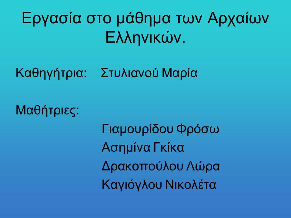 Εργασία στο μάθημα των Αρχαίων Ελληνικών. Καθηγήτρια: Στυλιανού Μαρία Μαθήτριες: Γιαμουρίδου Φρόσω Ασημίνα Γκίκα Δρακοπούλου Λώρα Καγιόγλου Νικολέτα