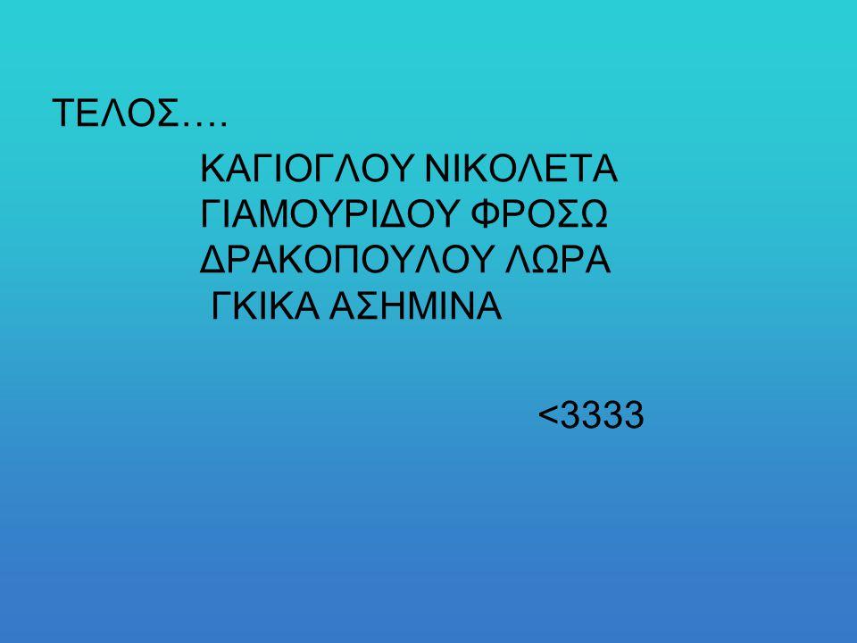 ΤΕΛΟΣ…. ΚΑΓΙΟΓΛΟΥ ΝΙΚΟΛΕΤΑ ΓΙΑΜΟΥΡΙΔΟΥ ΦΡΟΣΩ ΔΡΑΚΟΠΟΥΛΟΥ ΛΩΡΑ ΓΚΙΚΑ ΑΣΗΜΙΝΑ <3333