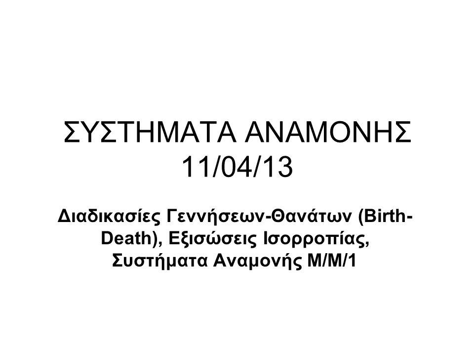 ΣΥΣΤΗΜΑΤΑ ΑΝΑΜΟΝΗΣ 11/04/13 Διαδικασίες Γεννήσεων-Θανάτων (Birth- Death), Εξισώσεις Ισορροπίας, Συστήματα Αναμονής Μ/Μ/1