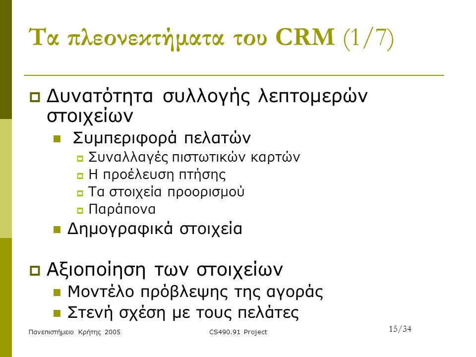 Πανεπιστήμειο Κρήτης 2005CS490.91 Project Τα πλεονεκτήματα του CRM (1/7)  Δυνατότητα συλλογής λεπτομερών στοιχείων Συμπεριφορά πελατών  Συναλλαγές π