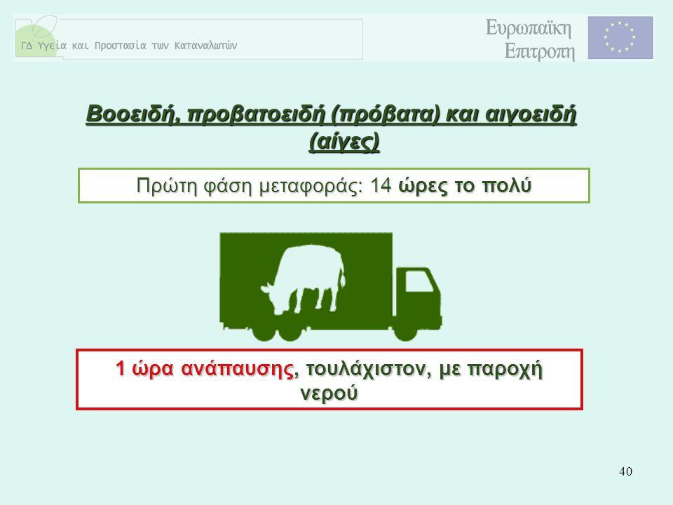 40 Βοοειδή, προβατοειδή (πρόβατα) και αιγοειδή (αίγες) Πρώτη φάση μεταφοράς: 14 ώρες το πολύ 1 ώρα ανάπαυσης, τουλάχιστον, με παροχή νερού