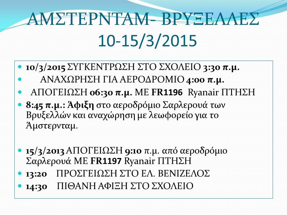 ΑΜΣΤΕΡΝΤΑΜ- ΒΡΥΞΕΛΛΕΣ 10-15/3/2015 10/3/2015 ΣΥΓΚΕΝΤΡΩΣΗ ΣΤΟ ΣΧΟΛΕΙΟ 3:30 π.μ. ΑΝΑΧΩΡΗΣΗ ΓΙΑ ΑΕΡΟΔΡΟΜΙΟ 4:00 π.μ. ΑΠΟΓΕΙΩΣΗ 06:30 π.μ. ΜΕ FR1196 Ryana