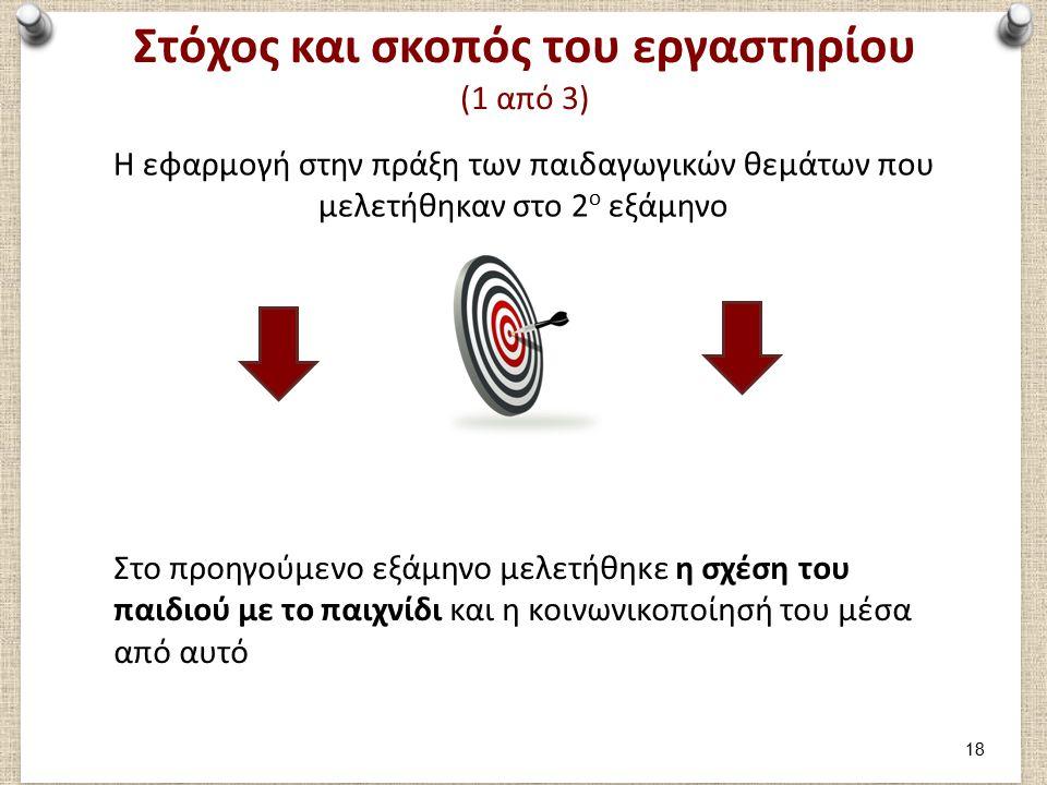 Στόχος και σκοπός του εργαστηρίου (1 από 3) Η εφαρμογή στην πράξη των παιδαγωγικών θεμάτων που μελετήθηκαν στο 2 ο εξάμηνο Στο προηγούμενο εξάμηνο μελ