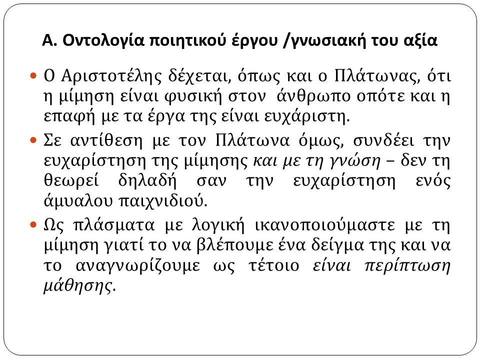 Α. Οντολογία ποιητικού έργου / γνωσιακή του αξία Ο Αριστοτέλης δέχεται, όπως και ο Πλάτωνας, ότι η μίμηση είναι φυσική στον άνθρωπο οπότε και η επαφή