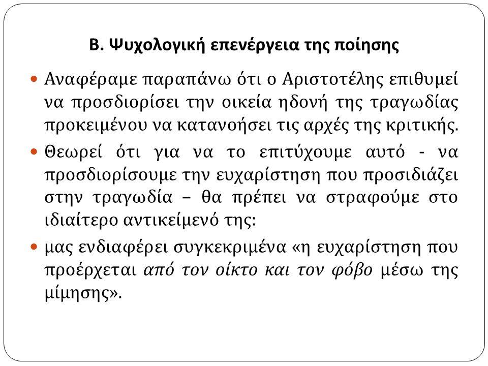 Β. Ψυχολογική επενέργεια της ποίησης Αναφέραμε παραπάνω ότι ο Αριστοτέλης επιθυμεί να προσδιορίσει την οικεία ηδονή της τραγωδίας προκειμένου να καταν