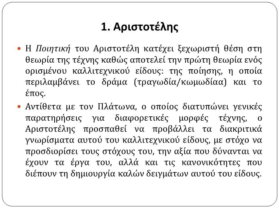 1. Αριστοτέλης Η Ποιητική του Αριστοτέλη κατέχει ξεχωριστή θέση στη θεωρία της τέχνης καθώς αποτελεί την πρώτη θεωρία ενός ορισμένου καλλιτεχνικού είδ
