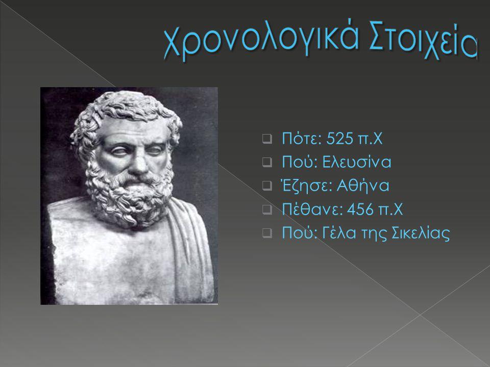  Πότε: 525 π.Χ  Πού: Ελευσίνα  Έζησε: Αθήνα  Πέθανε: 456 π.Χ  Πού: Γέλα της Σικελίας
