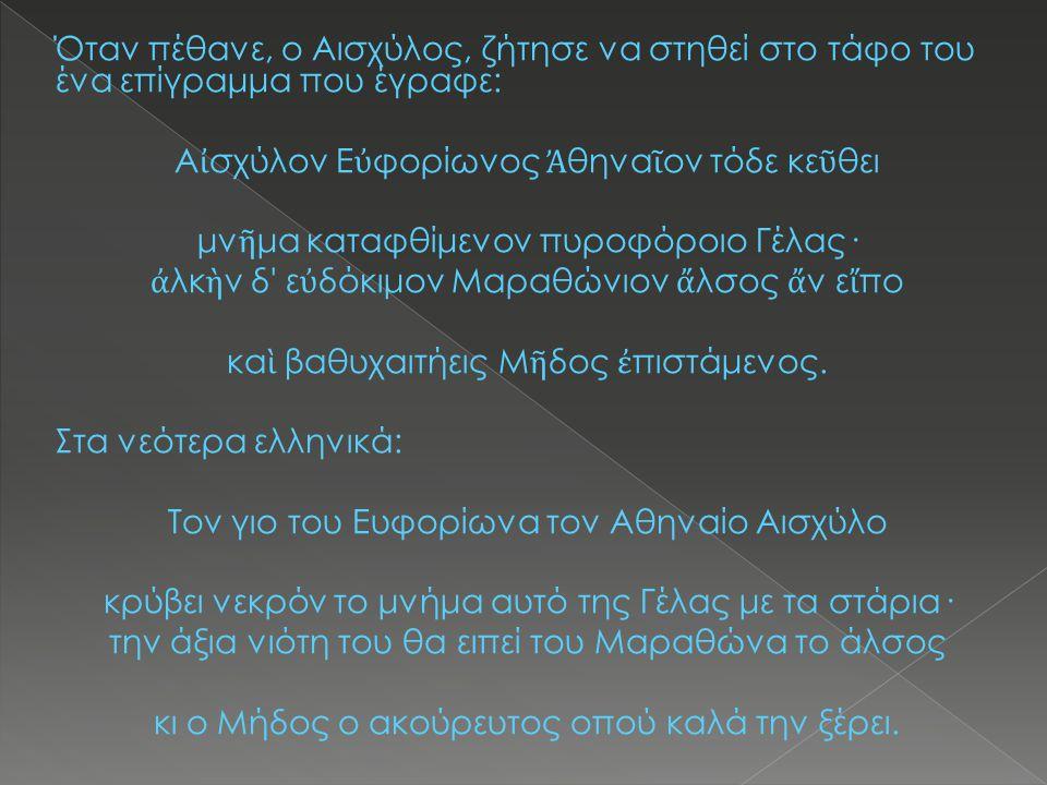Όταν πέθανε, ο Αισχύλος, ζήτησε να στηθεί στο τάφο του ένα επίγραμμα που έγραφε: Α ἰ σχύλον Ε ὐ φορίωνος Ἀ θηνα ῖ ον τόδε κε ῦ θει μν ῆ μα καταφθίμενο