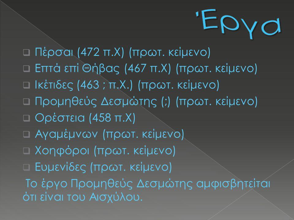  Πέρσαι (472 π.Χ) (πρωτ. κείμενο)  Επτά επί Θήβας (467 π.Χ) (πρωτ. κείμενο)  Ικέτιδες (463 ; π.X.) (πρωτ. κείμενο)  Προμηθεύς Δεσμώτης (;) (πρωτ.