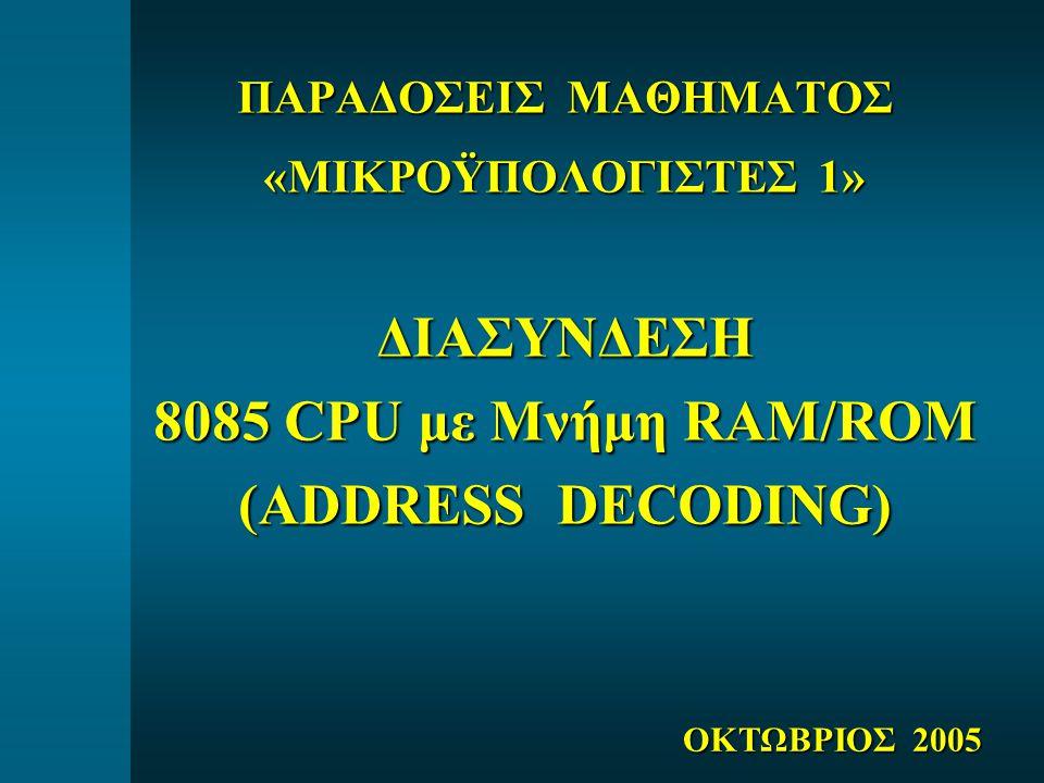 ΠΑΡΑΔΟΣΕΙΣ ΜΑΘΗΜΑΤΟΣ «ΜΙΚΡΟΫΠΟΛΟΓΙΣΤΕΣ 1» ΔΙΑΣΥΝΔΕΣΗ 8085 CPU με Μνήμη RAM/ROM (ADDRESS DECODING) ΟΚΤΩΒΡΙΟΣ 2005