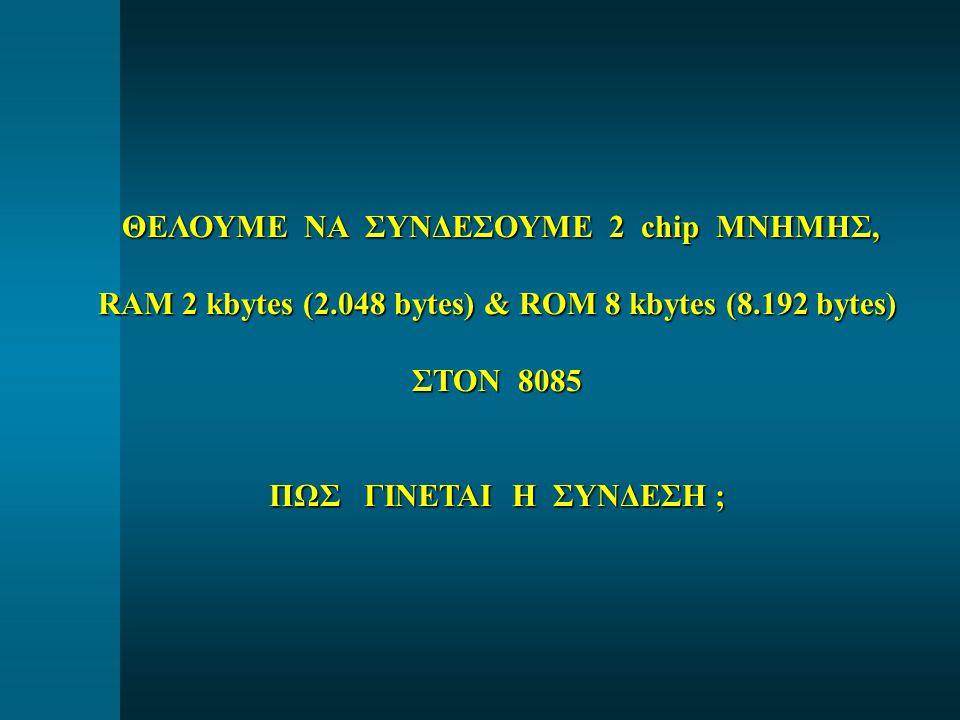 ΘΕΛΟΥΜΕ ΝΑ ΣΥΝΔΕΣΟΥΜΕ 2 chip ΜΝΗΜΗΣ, ΘΕΛΟΥΜΕ ΝΑ ΣΥΝΔΕΣΟΥΜΕ 2 chip ΜΝΗΜΗΣ, RAM 2 kbytes (2.048 bytes) & ROM 8 kbytes (8.192 bytes) ΣΤΟΝ 8085 ΠΩΣ ΓΙΝΕΤΑΙ Η ΣΥΝΔΕΣΗ ;