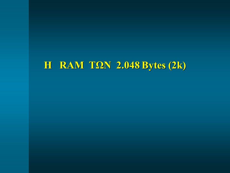 Η RAM ΤΩΝ 2.048 Bytes (2k) Η RAM ΤΩΝ 2.048 Bytes (2k)