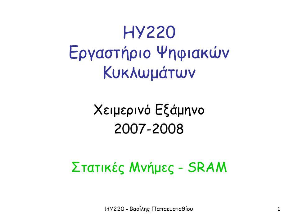 ΗΥ220 - Βασίλης Παπαευσταθίου1 ΗΥ220 Εργαστήριο Ψηφιακών Κυκλωμάτων Χειμερινό Εξάμηνο 2007-2008 Στατικές Μνήμες - SRAM