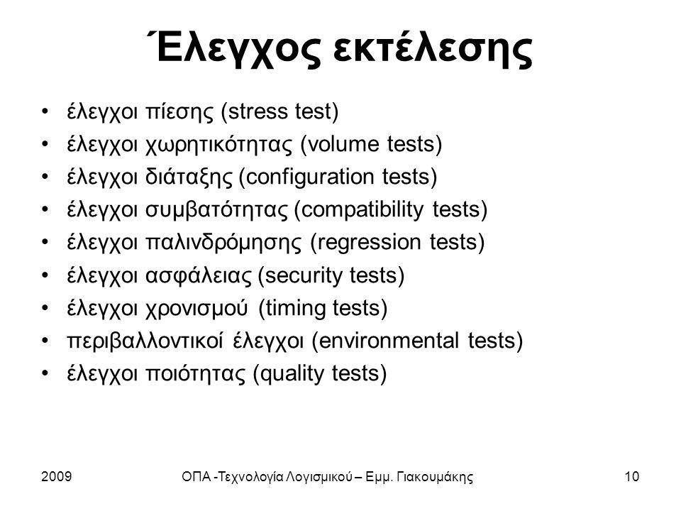 Έλεγχος εκτέλεσης έλεγχοι πίεσης (stress test) έλεγχοι χωρητικότητας (volume tests) έλεγχοι διάταξης (configuration tests) έλεγχοι συμβατότητας (compatibility tests) έλεγχοι παλινδρόμησης (regression tests) έλεγχοι ασφάλειας (security tests) έλεγχοι χρονισμού (timing tests) περιβαλλοντικοί έλεγχοι (environmental tests) έλεγχοι ποιότητας (quality tests) 2009ΟΠΑ -Τεχνολογία Λογισμικού – Εμμ.
