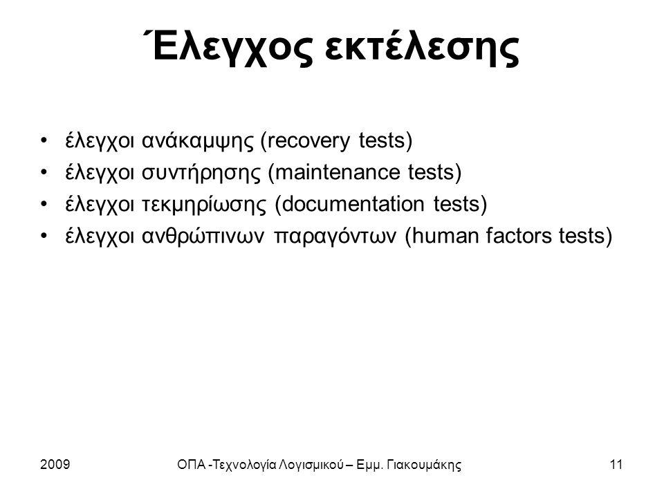 Έλεγχος εκτέλεσης έλεγχοι ανάκαμψης (recovery tests) έλεγχοι συντήρησης (maintenance tests) έλεγχοι τεκμηρίωσης (documentation tests) έλεγχοι ανθρώπινων παραγόντων (human factors tests) 2009ΟΠΑ -Τεχνολογία Λογισμικού – Εμμ.