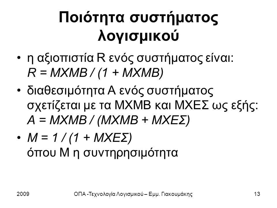 Ποιότητα συστήματος λογισμικού η αξιοπιστία R ενός συστήματος είναι: R = MXMB / (1 + MXMB) διαθεσιμότητα Α ενός συστήματος σχετίζεται με τα ΜΧΜΒ και ΜΧΕΣ ως εξής: A = MXMB / (MXMB + ΜΧΕΣ) M = 1 / (1 + MXEΣ) όπου Μ η συντηρησιμότητα 2009ΟΠΑ -Τεχνολογία Λογισμικού – Εμμ.