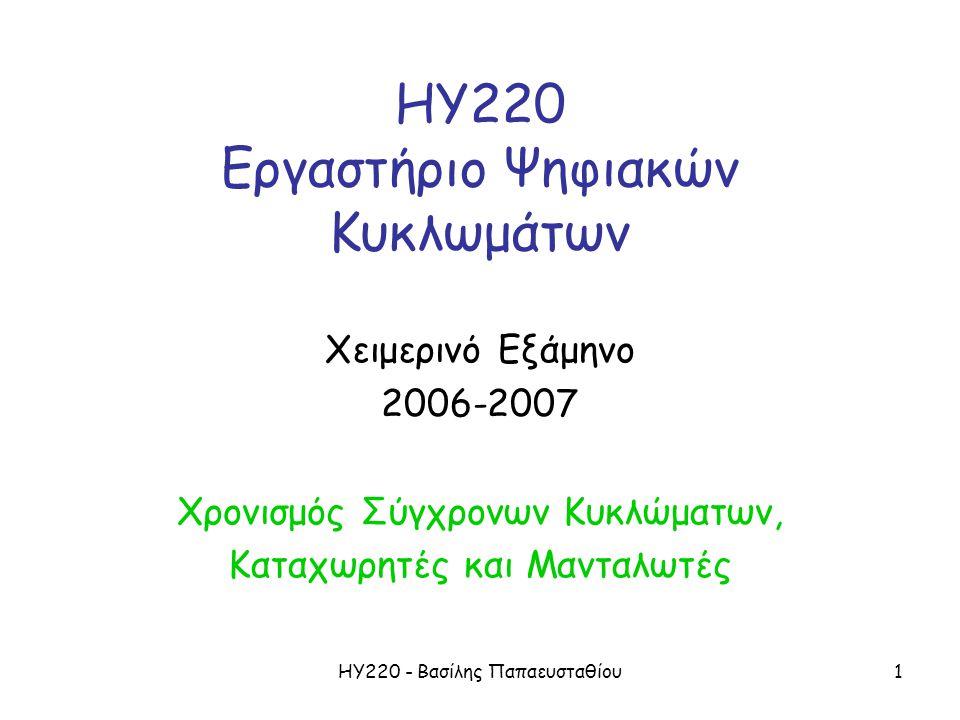 ΗΥ220 - Βασίλης Παπαευσταθίου1 ΗΥ220 Εργαστήριο Ψηφιακών Κυκλωμάτων Χειμερινό Εξάμηνο 2006-2007 Χρονισμός Σύγχρονων Κυκλώματων, Καταχωρητές και Μανταλωτές