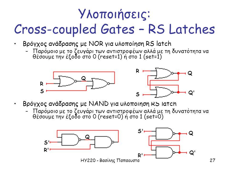 ΗΥ220 - Βασίλης Παπαευσταθίου27 Βρόγχος ανάδρασης με NOR για υλοποίηση RS latch –Παρόμοιο με το ζευγάρι των αντιστροφέων αλλά με τη δυνατότητα να θέσουμε την έξοδο στο 0 (reset=1) ή στο 1 (set=1) Βρόγχος ανάδρασης με NAND για υλοποίηση RS latch –Παρόμοιο με το ζευγάρι των αντιστροφέων αλλά με τη δυνατότητα να θέσουμε την έξοδο στο 0 (reset=0) ή στο 1 (set=0) R S Q Q R S Q R S Q Q Q S R Υλοποιήσεις: Cross-coupled Gates – RS Latches