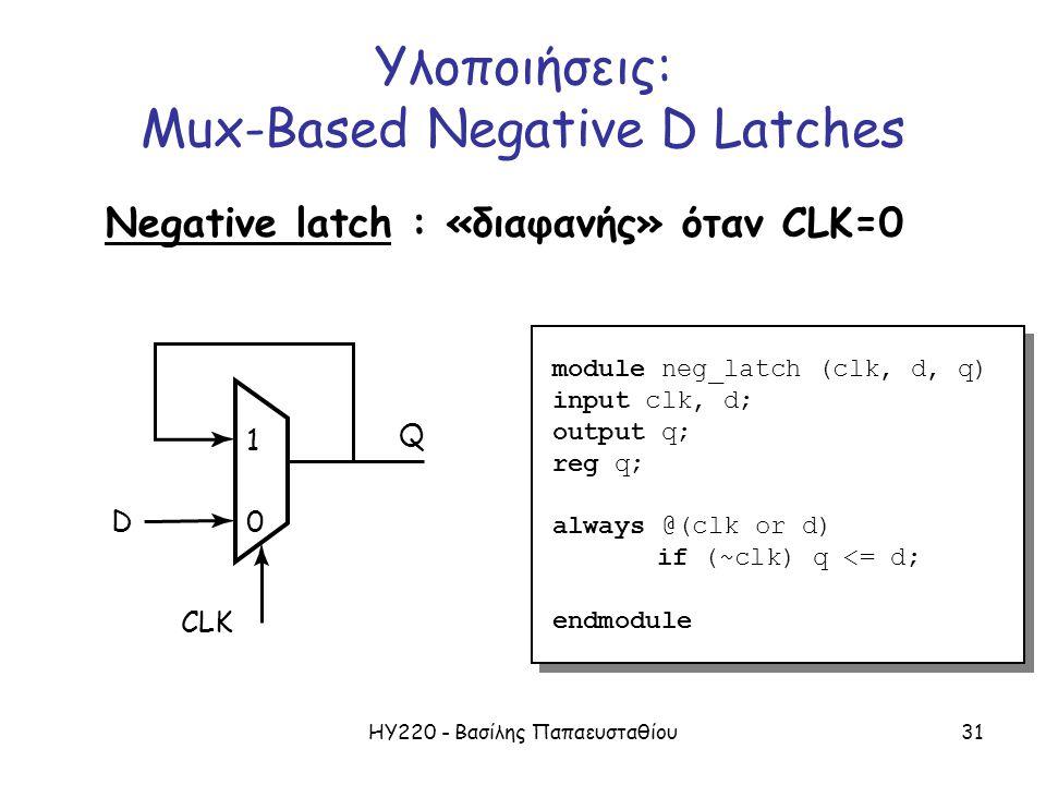 ΗΥ220 - Βασίλης Παπαευσταθίου31 Υλοποιήσεις: Mux-Based Negative D Latches Negative latch : «διαφανής» όταν CLK=0 1 CLK 0D Q module neg_latch (clk, d, q) input clk, d; output q; reg q; always @(clk or d) if (~clk) q <= d; endmodule module neg_latch (clk, d, q) input clk, d; output q; reg q; always @(clk or d) if (~clk) q <= d; endmodule