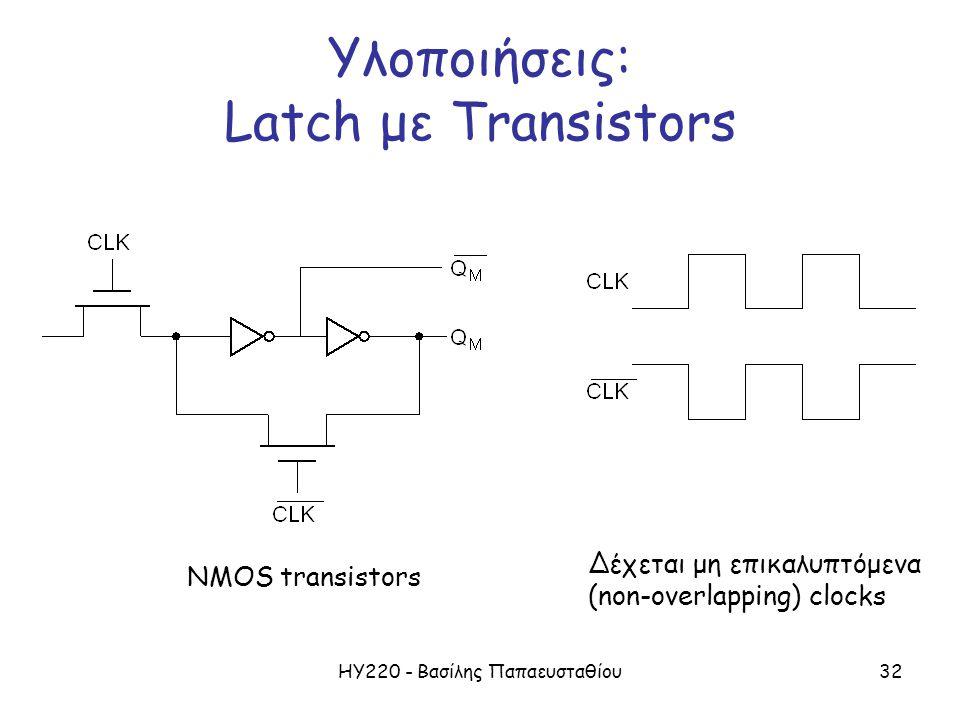 ΗΥ220 - Βασίλης Παπαευσταθίου32 Υλοποιήσεις: Latch με Transistors NMOS transistors Δέχεται μη επικαλυπτόμενα (non-overlapping) clocks