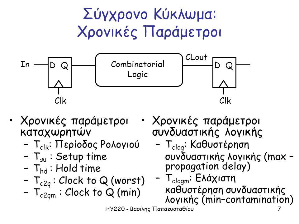 ΗΥ220 - Βασίλης Παπαευσταθίου7 Σύγχρονο Κύκλωμα: Χρονικές Παράμετροι Χρονικές παράμετροι καταχωρητών –T clk : Περίοδος Ρολογιού –T su : Setup time –T hd : Hold time –T c2q : Clock to Q (worst) –T c2qm : Clock to Q (min) D Clk QD Q In CLout Combinatorial Logic Χρονικές παράμετροι συνδυαστικής λογικής –T clog : Καθυστέρηση συνδυαστικής λογικής (max – propagation delay) –T clogm : Ελάχιστη καθυστέρηση συνδυαστικής λογικής (min–contamination)