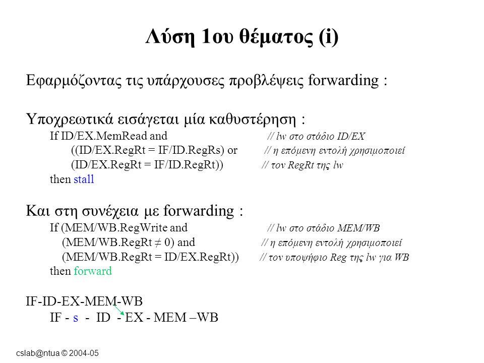 cslab@ntua © 2004-05 Λύση 1ου θέματος (i) Εφαρμόζοντας τις υπάρχουσες προβλέψεις forwarding : Υποχρεωτικά εισάγεται μία καθυστέρηση : If ID/EX.MemRead and // lw στο στάδιο ID/EX ((ID/EX.RegRt = IF/ID.RegRs) or // η επόμενη εντολή χρησιμοποιεί (ID/EX.RegRt = IF/ID.RegRt)) // τον RegRt της lw then stall Και στη συνέχεια με forwarding : If (MEM/WB.RegWrite and // lw στο στάδιο MEM/WB (MEM/WB.RegRt ≠ 0) and // η επόμενη εντολή χρησιμοποιεί (MEM/WB.RegRt = ID/EX.RegRt)) // τον υποψήφιο Reg της lw για WB then forward IF-ID-EX-MEM-WB IF - s - ID - EX - MEM –WB