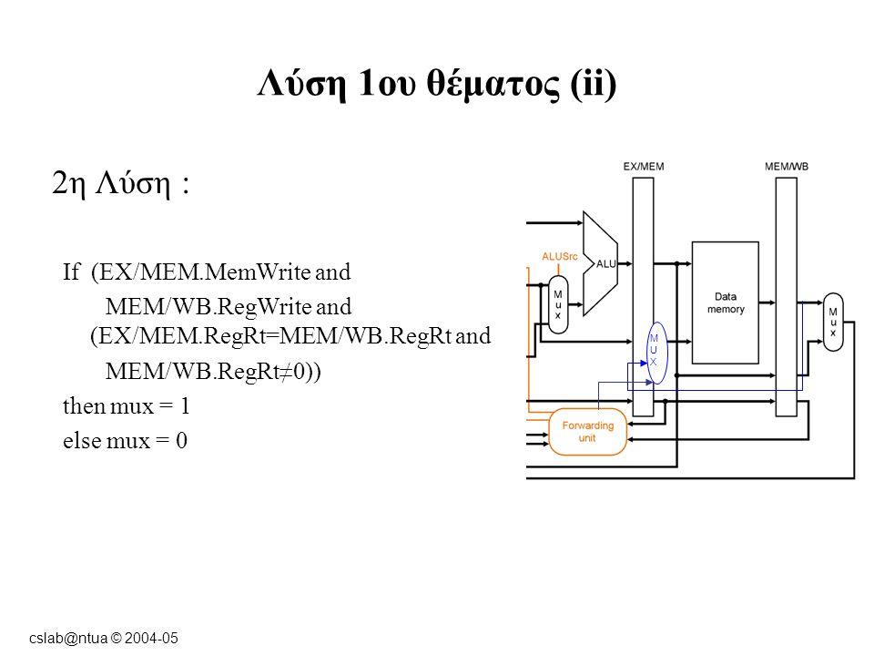 cslab@ntua © 2004-05 Λύση 1ου θέματος (iii) Ο βρόχος πρόβλεψης των stalls μετά από εντολή lw (για την περίπτωση που στην επόμενη εντολή χρησιμοποιείται η τιμή της θέσης μνήμης που φορτώνεται από τη μνήμη) πρέπει να αλλάξει: If ID/EX.MemRead and ((ID/EX.RegRt = IF/ID.RegRs) or (ID/EX.RegRt = IF/ID.RegRt)) and not (IF/ID.MemWrite and (ID/EX.RegRt = IF/ID.RegRt)) and ID/EX.RegRt≠0 then stall