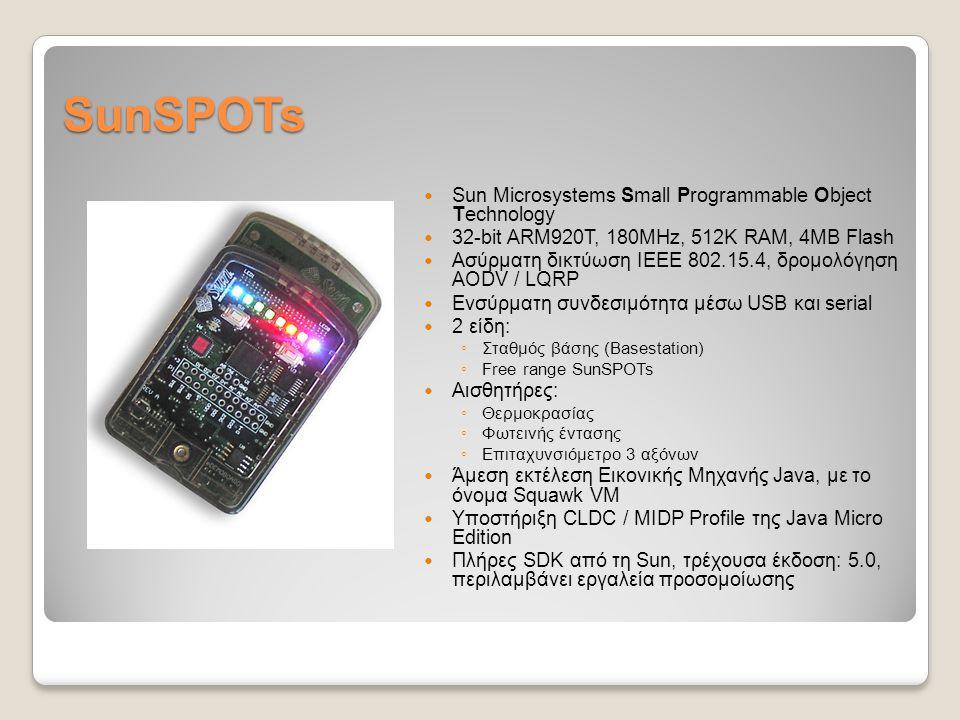 SunSPOTs Sun Microsystems Small Programmable Object Technology 32-bit ARM920T, 180MHz, 512K RAM, 4MB Flash Ασύρματη δικτύωση IEEE 802.15.4, δρομολόγηση AODV / LQRP Ενσύρματη συνδεσιμότητα μέσω USB και serial 2 είδη: ◦ Σταθμός βάσης (Basestation) ◦ Free range SunSPOTs Αισθητήρες: ◦ Θερμοκρασίας ◦ Φωτεινής έντασης ◦ Επιταχυνσιόμετρο 3 αξόνων Άμεση εκτέλεση Εικονικής Μηχανής Java, με το όνομα Squawk VM Υποστήριξη CLDC / MIDP Profile της Java Micro Edition Πλήρες SDK από τη Sun, τρέχουσα έκδοση: 5.0, περιλαμβάνει εργαλεία προσομοίωσης