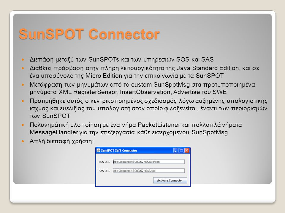 SunSPOT Connector Διεπάφη μεταξύ των SunSPOTs και των υπηρεσιών SOS και SAS Διαθέτει πρόσβαση στην πλήρη λειτουργικότητα της Java Standard Edition, και σε ένα υποσύνολο της Micro Edition για την επικοινωνία με τα SunSPOT Μετάφραση των μηνυμάτων από το custom SunSpotMsg στα προτυποποιημένα μηνύματα XML RegisterSensor, InsertObservation, Advertise του SWE Προτιμήθηκε αυτός ο κεντρικοποιημένος σχεδιασμός λόγω αυξημένης υπολογιστικής ισχύος και ευελιξίας του υπολογιστή στον οποίο φιλοξενείται, έναντι των περιορισμών των SunSPOT Πολυνημάτική υλοποίηση με ένα νήμα PacketListener και πολλαπλά νήματα MessageHandler για την επεξεργασία κάθε εισερχόμενου SunSpotMsg Απλή διεπαφή χρήστη: