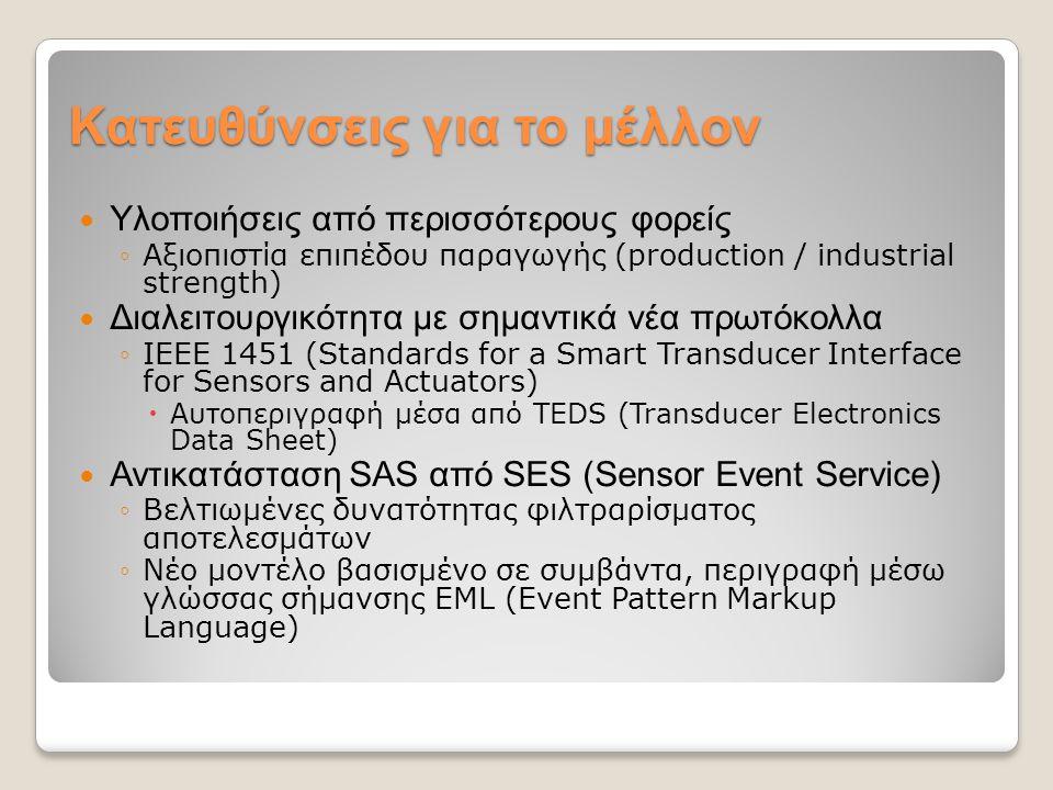 Κατευθύνσεις για το μέλλον Υλοποιήσεις από περισσότερους φορείς ◦Αξιοπιστία επιπέδου παραγωγής (production / industrial strength) Διαλειτουργικότητα με σημαντικά νέα πρωτόκολλα ◦IEEE 1451 (Standards for a Smart Transducer Interface for Sensors and Actuators)  Αυτοπεριγραφή μέσα από TEDS (Transducer Electronics Data Sheet) Αντικατάσταση SAS από SES (Sensor Event Service) ◦Βελτιωμένες δυνατότητας φιλτραρίσματος αποτελεσμάτων ◦Νέο μοντέλο βασισμένο σε συμβάντα, περιγραφή μέσω γλώσσας σήμανσης EML (Event Pattern Markup Language)