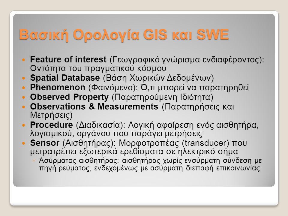 Βασική Ορολογία GIS και SWE Feature of interest (Γεωγραφικό γνώρισμα ενδιαφέροντος): Οντότητα του πραγματικού κόσμου Spatial Database (Βάση Χωρικών Δεδομένων) Phenomenon (Φαινόμενο): Ό,τι μπορεί να παρατηρηθεί Observed Property (Παρατηρούμενη Ιδιότητα) Observations & Measurements (Παρατηρήσεις και Μετρήσεις) Procedure (Διαδικασία): Λογική αφαίρεση ενός αισθητήρα, λογισμικού, οργάνου που παράγει μετρήσεις Sensor (Αισθητήρας): Μορφοτροπέας (transducer) που μετρατρέπει εξωτερικά ερεθίσματα σε ηλεκτρικό σήμα ◦ Ασύρματος αισθητήρας: αισθητήρας χωρίς ενσύρματη σύνδεση με πηγή ρεύματος, ενδεχομένως με ασύρματη διεπαφή επικοινωνίας
