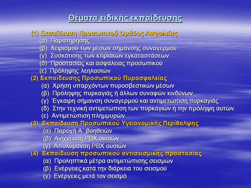 Θέματα ειδικής εκπαίδευσης (1) Εκπαίδευση Προσωπικού Ομάδος Ασφαλείας (1) Εκπαίδευση Προσωπικού Ομάδος Ασφαλείας (α) Παρατήρησης (α) Παρατήρησης (β) Χειρισμού των μέσων σήμανσης συναγερμού (β) Χειρισμού των μέσων σήμανσης συναγερμού (γ) Συσκότισης των κτιριακών εγκαταστάσεων (γ) Συσκότισης των κτιριακών εγκαταστάσεων (δ) Προστασίας και ασφάλειας προσωπικού (δ) Προστασίας και ασφάλειας προσωπικού (ε) Πρόληψης λεηλασιών (ε) Πρόληψης λεηλασιών (2) Εκπαίδευσης Προσωπικού Πυρασφαλείας (2) Εκπαίδευσης Προσωπικού Πυρασφαλείας (α) Χρήση υπαρχόντων πυροσβεστικών μέσων (α) Χρήση υπαρχόντων πυροσβεστικών μέσων (β) Πρόληψης πυρκαγιάς ή άλλων συναφών κινδύνων (β) Πρόληψης πυρκαγιάς ή άλλων συναφών κινδύνων (γ) Έγκαιρη σήμανση συναγερμού και αντιμετώπιση πυρκαγιάς (γ) Έγκαιρη σήμανση συναγερμού και αντιμετώπιση πυρκαγιάς (δ) Στην τεχνική αντιμετώπιση των πυρκαγιών ή την πρόληψη αυτών.