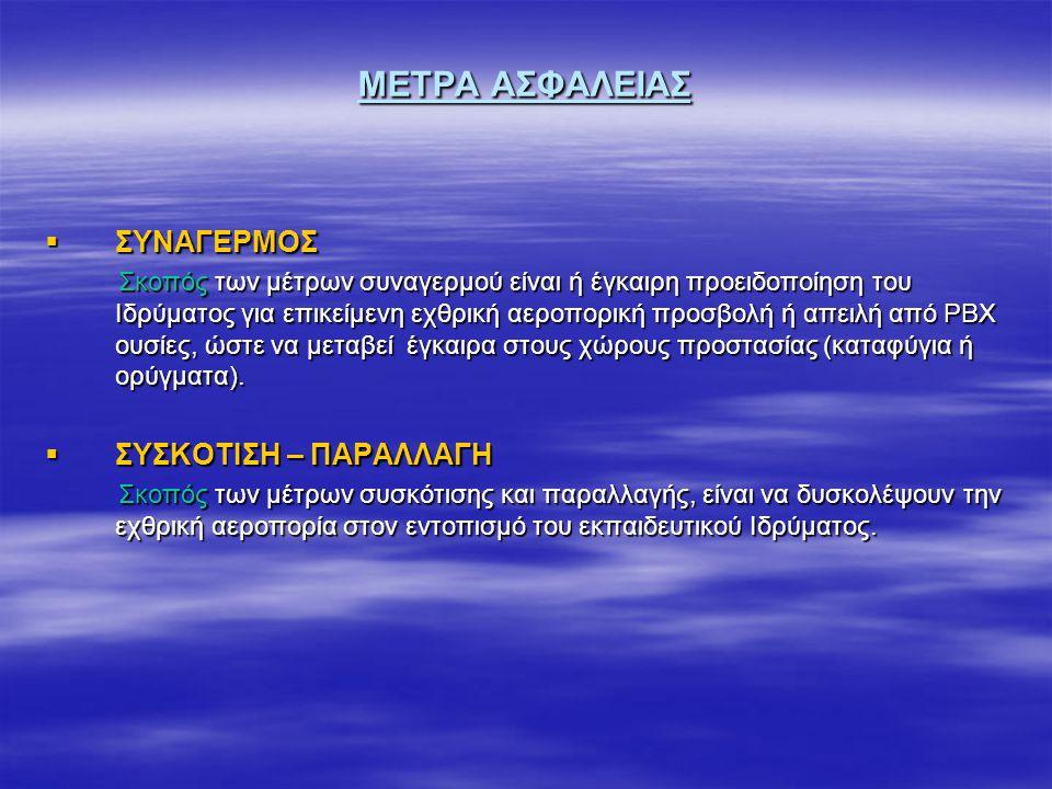 ΜΕΤΡΑ ΑΣΦΑΛΕΙΑΣ  ΣΥΝΑΓΕΡΜΟΣ Σκοπός των μέτρων συναγερμού είναι ή έγκαιρη προειδοποίηση του Ιδρύματος για επικείμενη εχθρική αεροπορική προσβολή ή απειλή από ΡΒΧ ουσίες, ώστε να μεταβεί έγκαιρα στους χώρους προστασίας (καταφύγια ή ορύγματα).