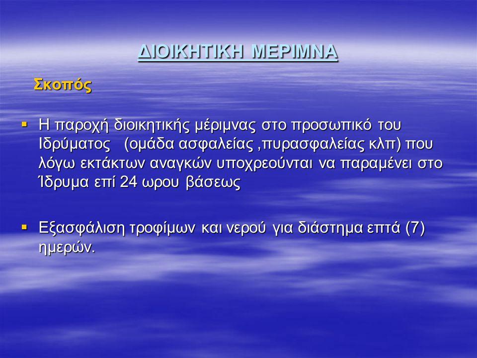 ΔΙΟΙΚΗΤΙΚΗ ΜΕΡΙΜΝΑ Σκοπός Σκοπός  Η παροχή διοικητικής μέριμνας στο προσωπικό του Ιδρύματος (ομάδα ασφαλείας,πυρασφαλείας κλπ) που λόγω εκτάκτων αναγκών υποχρεούνται να παραμένει στο Ίδρυμα επί 24 ωρου βάσεως  Εξασφάλιση τροφίμων και νερού για διάστημα επτά (7) ημερών.
