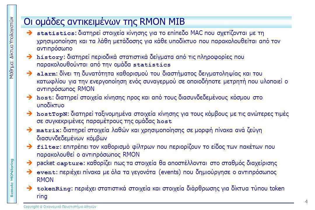 Μάθημα: Δίκτυα Υπολογιστών Remote MONitoring Copyright  Οικονομικό Πανεπιστήμιο Αθηνών 4 Οι ομάδες αντικειμένων της RMON MIB  statistics :  statist