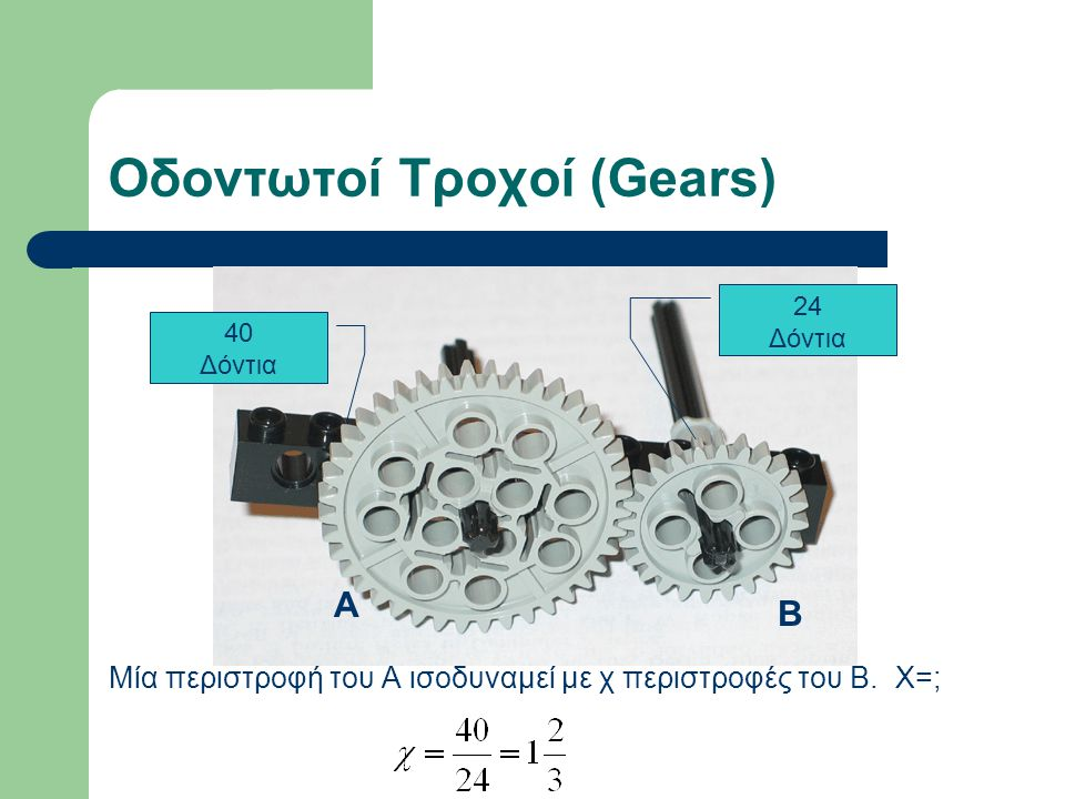 Οδοντωτοί Τροχοί: Ταχύτητα ή δύναμη Θέλουμε μεγαλύτερη ταχύτητα ; Α Β Στον τροχό Β Θέλουμε μεγαλύτερη δύναμη;Στον τροχό Α Έχουμε ένα μοτέρ που γυρίζει με σταθερή ταχύτητα.