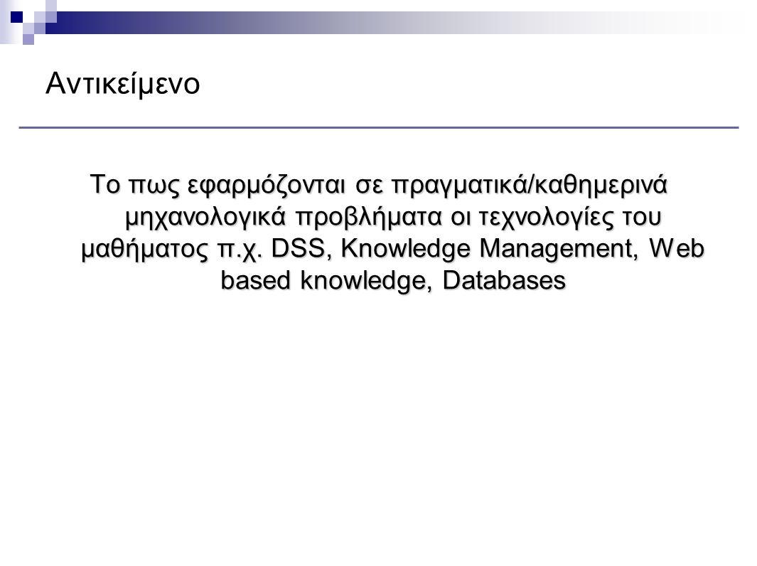 Αντικείμενο Το πως εφαρμόζονται σε πραγματικά/καθημερινά μηχανολογικά προβλήματα οι τεχνολογίες του μαθήματος π.χ. DSS, Knowledge Management, Web base