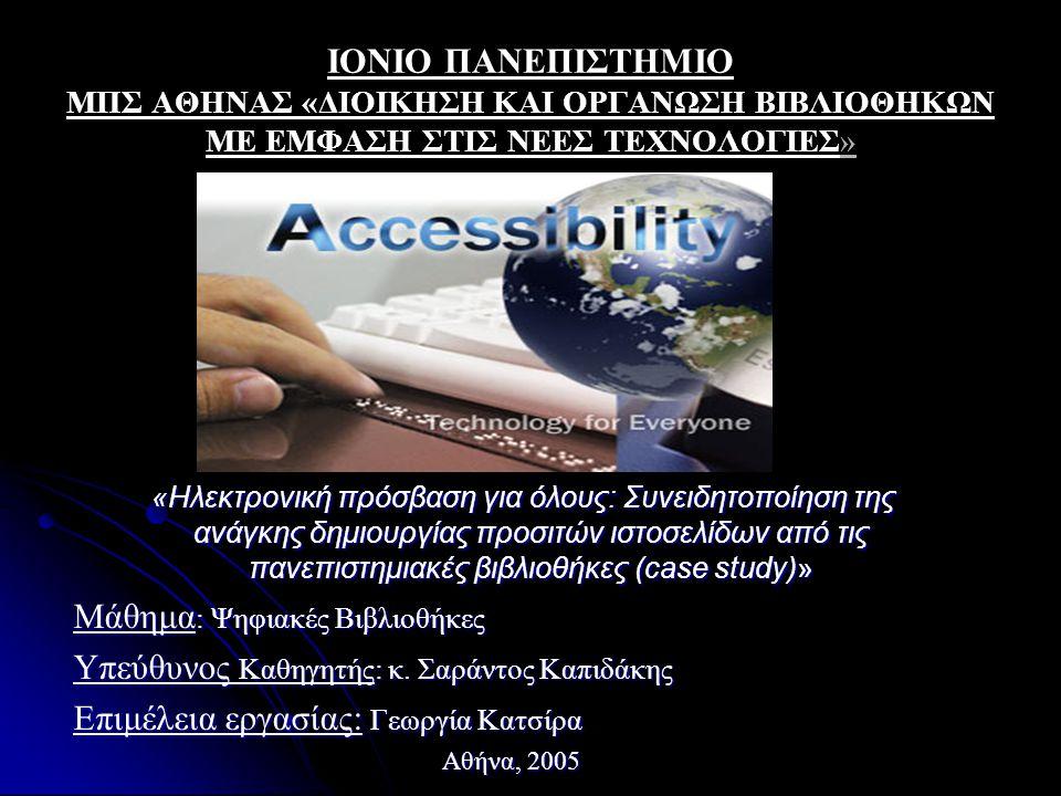 ΙΟΝΙΟ ΠΑΝΕΠΙΣΤΗΜΙΟ ΜΠΣ ΑΘΗΝΑΣ «ΔΙΟΙΚΗΣΗ ΚΑΙ ΟΡΓΑΝΩΣΗ ΒΙΒΛΙΟΘΗΚΩΝ ΜΕ ΕΜΦΑΣΗ ΣΤΙΣ ΝΕΕΣ ΤΕΧΝΟΛΟΓΙΕΣ» «Ηλεκτρονική πρόσβαση για όλους: Συνειδητοποίηση της ανάγκης δημιουργίας προσιτών ιστοσελίδων από τις πανεπιστημιακές βιβλιοθήκες (case study)» «Ηλεκτρονική πρόσβαση για όλους: Συνειδητοποίηση της ανάγκης δημιουργίας προσιτών ιστοσελίδων από τις πανεπιστημιακές βιβλιοθήκες (case study)» Μάθημα : Ψηφιακές Βιβλιοθήκες Υπεύθυνος Καθηγητής: κ.