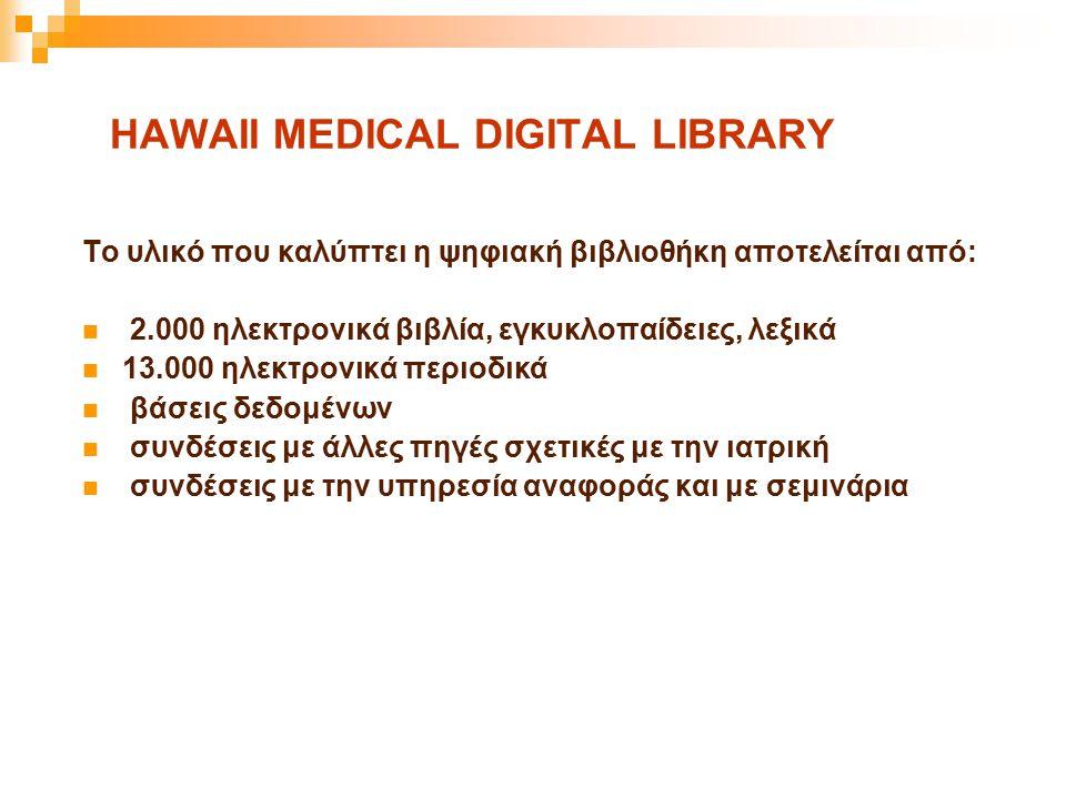 HAWAII MEDICAL DIGITAL LIBRARY Το υλικό που καλύπτει η ψηφιακή βιβλιοθήκη αποτελείται από: 2.000 ηλεκτρονικά βιβλία, εγκυκλοπαίδειες, λεξικά 13.000 ηλ
