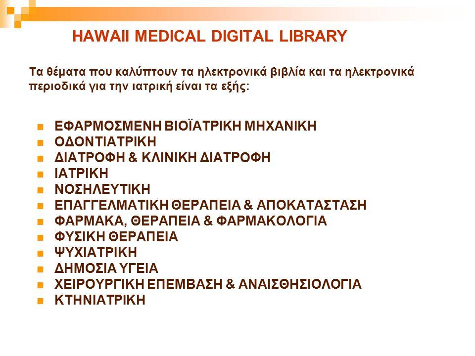 HAWAII MEDICAL DIGITAL LIBRARY Τα θέματα που καλύπτουν τα ηλεκτρονικά βιβλία και τα ηλεκτρονικά περιοδικά για την ιατρική είναι τα εξής: ΕΦΑΡΜΟΣΜΕΝΗ Β