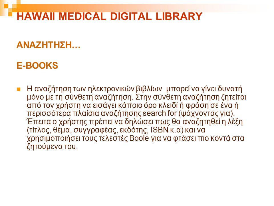 HAWAII MEDICAL DIGITAL LIBRARY ΑΝΑΖΗΤΗΣΗ… E-BOOKS Η αναζήτηση των ηλεκτρονικών βιβλίων μπορεί να γίνει δυνατή μόνο με τη σύνθετη αναζήτηση. Στην σύνθε