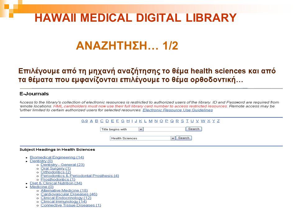 HAWAII MEDICAL DIGITAL LIBRARY ΑΝΑΖΗΤΗΣΗ… 1/2 Επιλέγουμε από τη μηχανή αναζήτησης το θέμα health sciences και από τα θέματα που εμφανίζονται επιλέγουμ